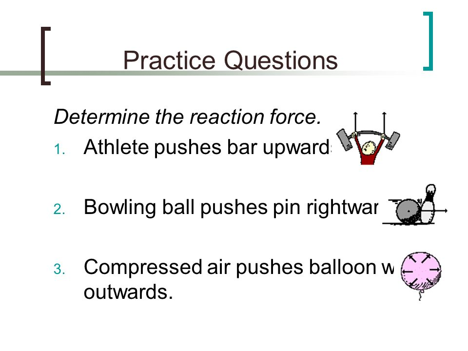 Practice Questions Determine the reaction force. 1. Athlete pushes bar upwards. 2. Bowling ball pushes pin rightwards. 3. Compressed air pushes balloo