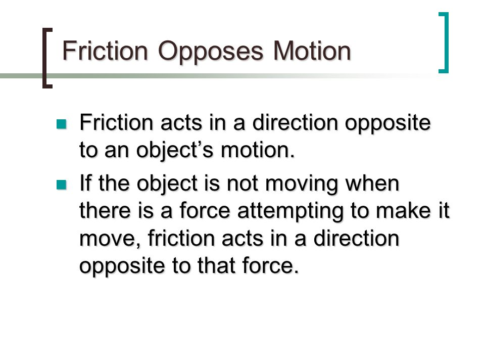 Friction Opposes Motion Friction acts in a direction opposite to an objects motion. Friction acts in a direction opposite to an objects motion. If the