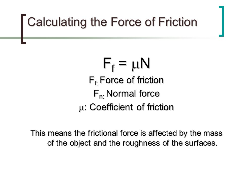 Calculating the Force of Friction F f = N F f: Force of friction F n: Normal force : Coefficient of friction : Coefficient of friction This means the