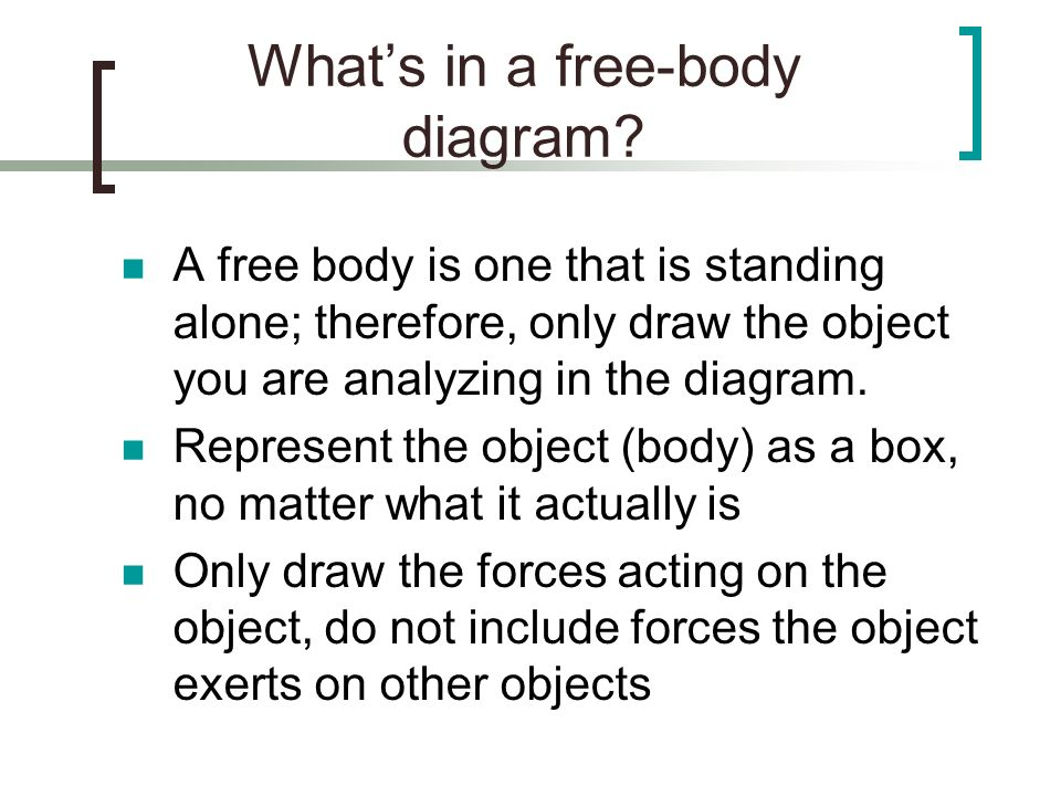 Whats in a free-body diagram? A free body is one that is standing alone; therefore, only draw the object you are analyzing in the diagram. Represent t