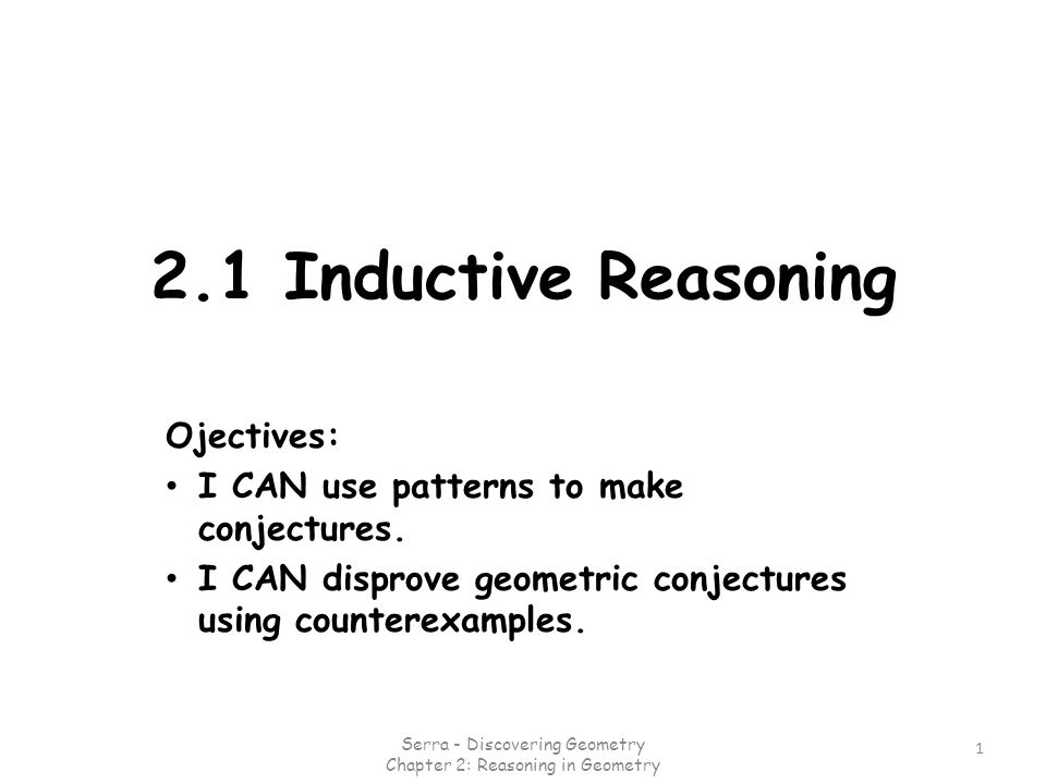 2.1 Inductive Reasoning Ojectives: I CAN use patterns to make conjectures. I CAN disprove geometric conjectures using counterexamples. 1 Serra - Disco