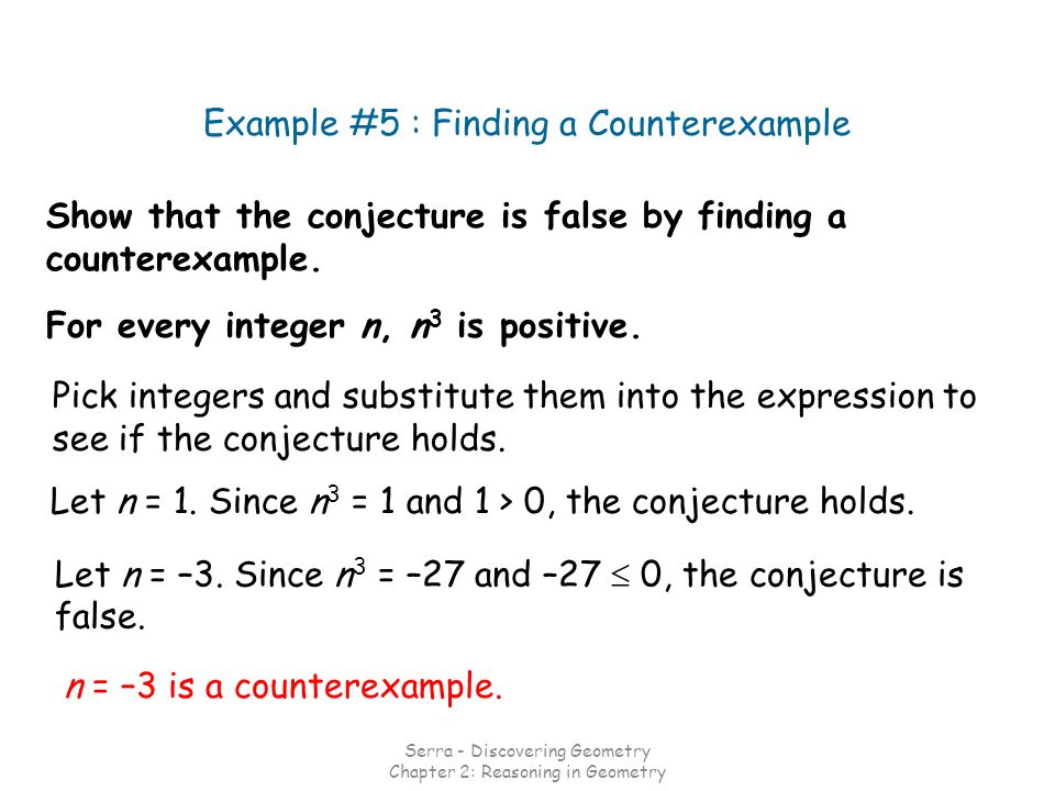Show that the conjecture is false by finding a counterexample. Example #5 : Finding a Counterexample For every integer n, n 3 is positive. Pick intege