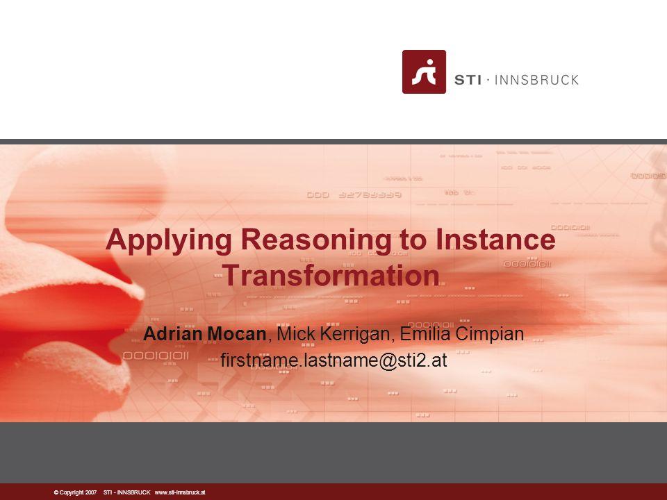© Copyright 2007 STI - INNSBRUCK www.sti-innsbruck.at Applying Reasoning to Instance Transformation Adrian Mocan, Mick Kerrigan, Emilia Cimpian firstname.lastname@sti2.at