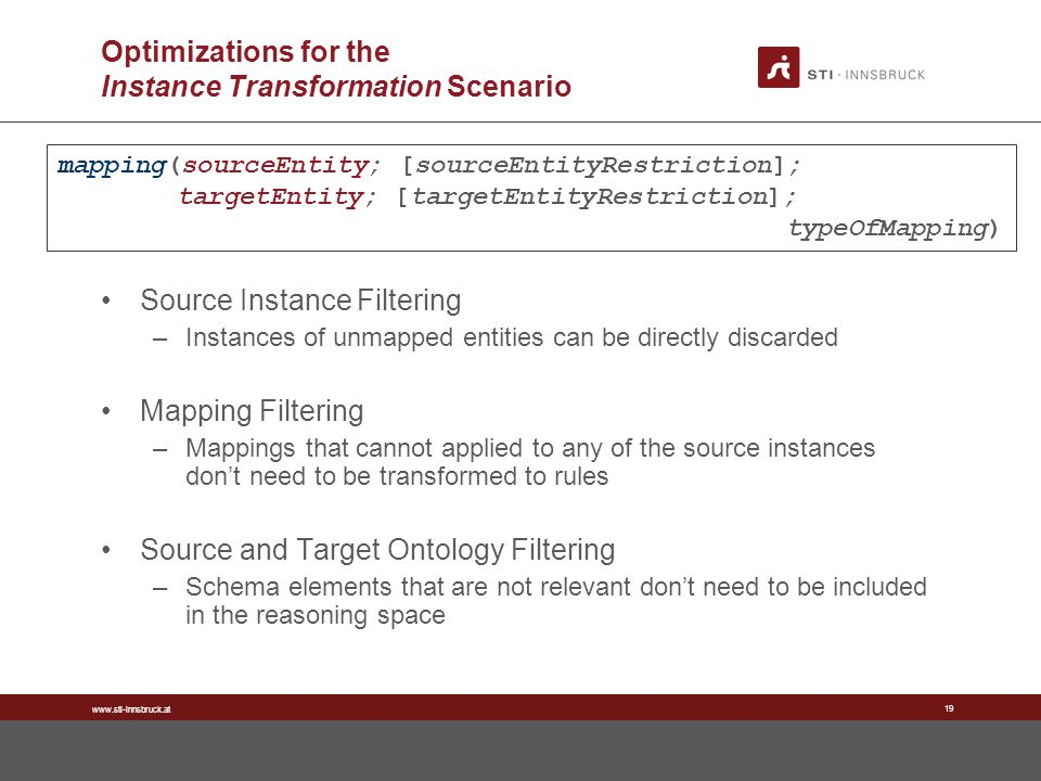www.sti-innsbruck.at 19 Optimizations for the Instance Transformation Scenario Source Instance Filtering –Instances of unmapped entities can be directly discarded Mapping Filtering –Mappings that cannot applied to any of the source instances dont need to be transformed to rules Source and Target Ontology Filtering –Schema elements that are not relevant dont need to be included in the reasoning space mapping(sourceEntity; [sourceEntityRestriction]; targetEntity; [targetEntityRestriction]; typeOfMapping)