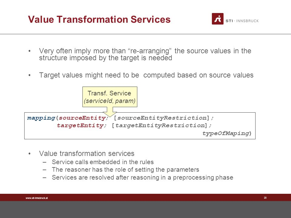 www.sti-innsbruck.at 20 Value Transformation Services Very often imply more than re-arranging the source values in the structure imposed by the target is needed Target values might need to be computed based on source values Value transformation services –Service calls embedded in the rules –The reasoner has the role of setting the parameters –Services are resolved after reasoning in a preprocessing phase mapping(sourceEntity; [sourceEntityRestriction]; targetEntity; [targetEntityRestriction]; typeOfMaping) Transf.