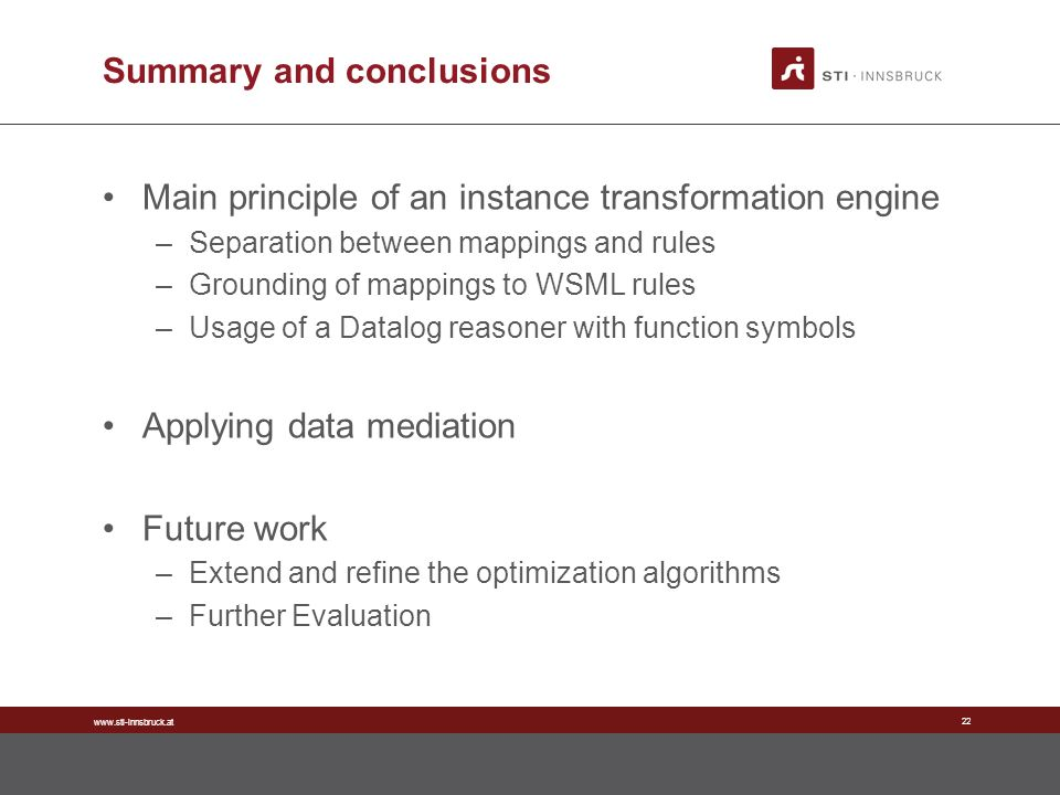 www.sti-innsbruck.at 22 Summary and conclusions Main principle of an instance transformation engine –Separation between mappings and rules –Grounding of mappings to WSML rules –Usage of a Datalog reasoner with function symbols Applying data mediation Future work –Extend and refine the optimization algorithms –Further Evaluation