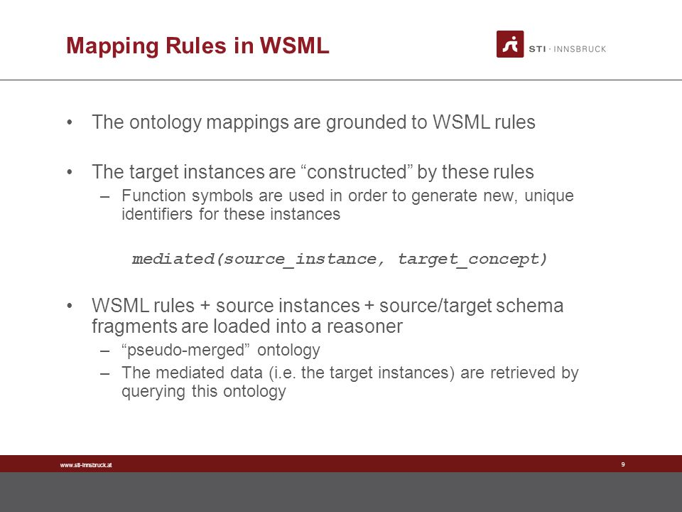 www.sti-innsbruck.at 9 Mapping Rules in WSML The ontology mappings are grounded to WSML rules The target instances are constructed by these rules –Function symbols are used in order to generate new, unique identifiers for these instances mediated(source_instance, target_concept) WSML rules + source instances + source/target schema fragments are loaded into a reasoner –pseudo-merged ontology –The mediated data (i.e.