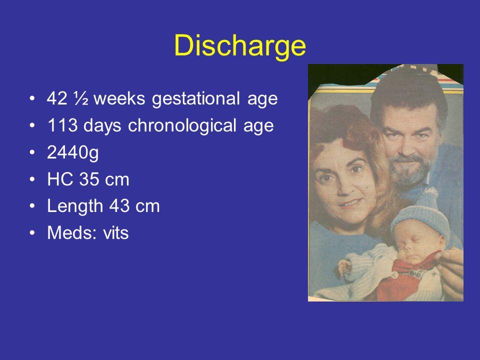 Discharge 42 ½ weeks gestational age 113 days chronological age 2440g HC 35 cm Length 43 cm Meds: vits