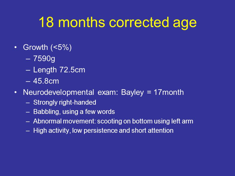 18 months corrected age Growth (<5%) –7590g –Length 72.5cm –45.8cm Neurodevelopmental exam: Bayley = 17month –Strongly right-handed –Babbling, using a few words –Abnormal movement: scooting on bottom using left arm –High activity, low persistence and short attention