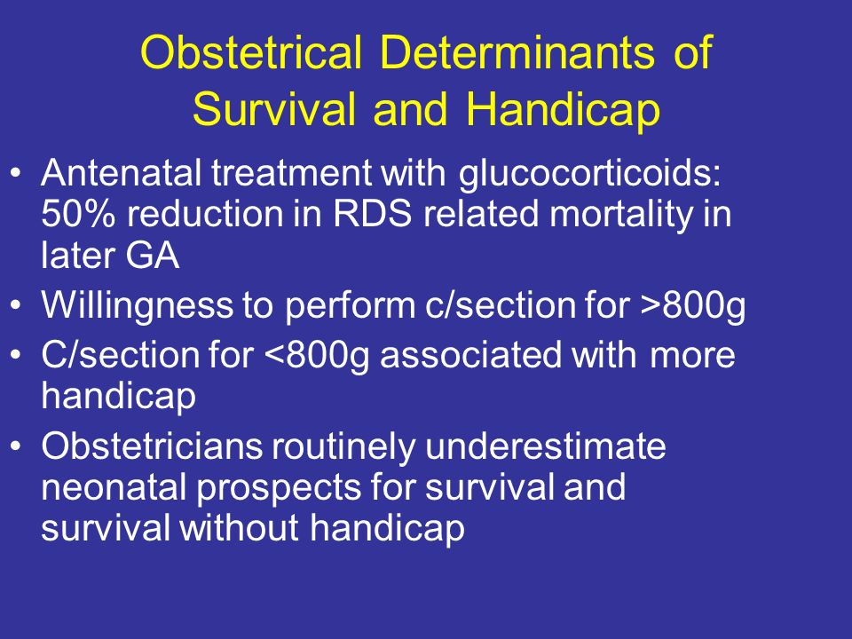 Obstetrical Determinants of Survival and Handicap Antenatal treatment with glucocorticoids: 50% reduction in RDS related mortality in later GA Willingness to perform c/section for >800g C/section for <800g associated with more handicap Obstetricians routinely underestimate neonatal prospects for survival and survival without handicap