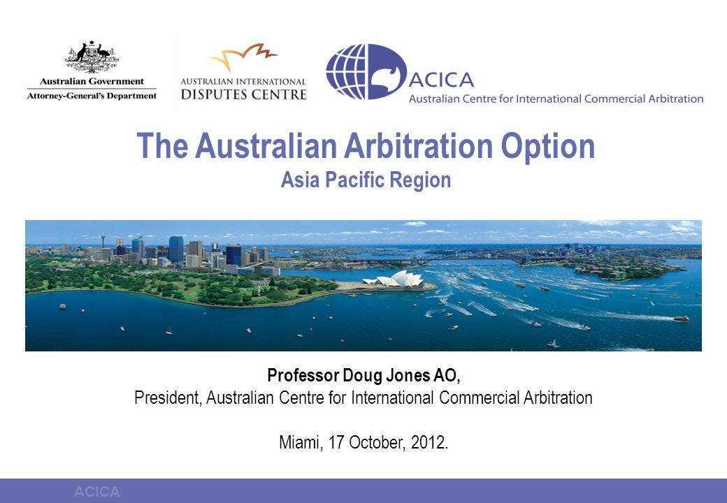ACICA International Arbitration Act 1974 (Cth) Adopts 2006 UNCITRAL Model Law Amendments Strengthens finality of awards by limiting grounds of recourse Greater empowerment of tribunals to order interim measures Clear opt-in confidentiality regime 2010 Amendments - an investment in future growth