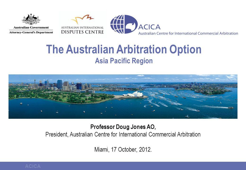 ACICA The Australian Arbitration Option Asia Pacific Region Professor Doug Jones AO, President, Australian Centre for International Commercial Arbitration Miami, 17 October, 2012.