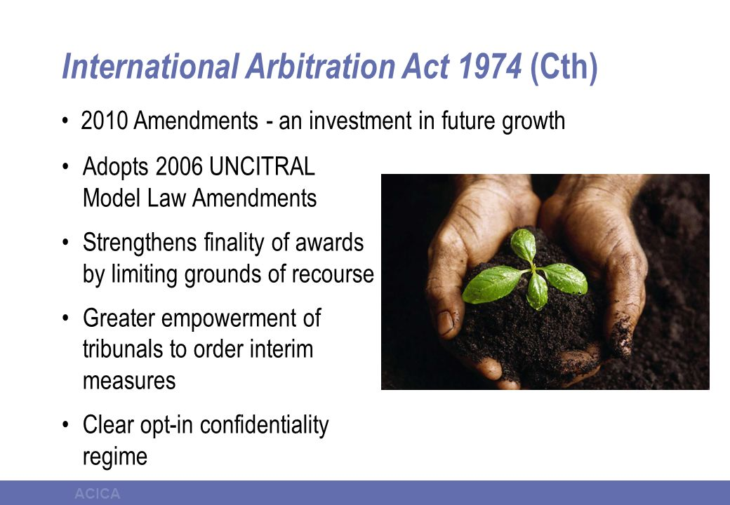 ACICA International Arbitration Act 1974 (Cth) Adopts 2006 UNCITRAL Model Law Amendments Strengthens finality of awards by limiting grounds of recours
