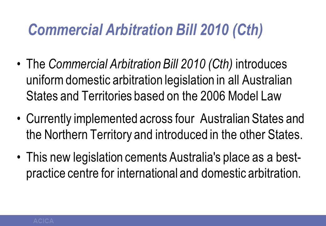 ACICA Commercial Arbitration Bill 2010 (Cth) The Commercial Arbitration Bill 2010 (Cth) introduces uniform domestic arbitration legislation in all Australian States and Territories based on the 2006 Model Law Currently implemented across four Australian States and the Northern Territory and introduced in the other States.