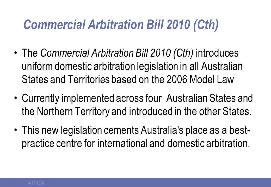 ACICA Commercial Arbitration Bill 2010 (Cth) The Commercial Arbitration Bill 2010 (Cth) introduces uniform domestic arbitration legislation in all Aus