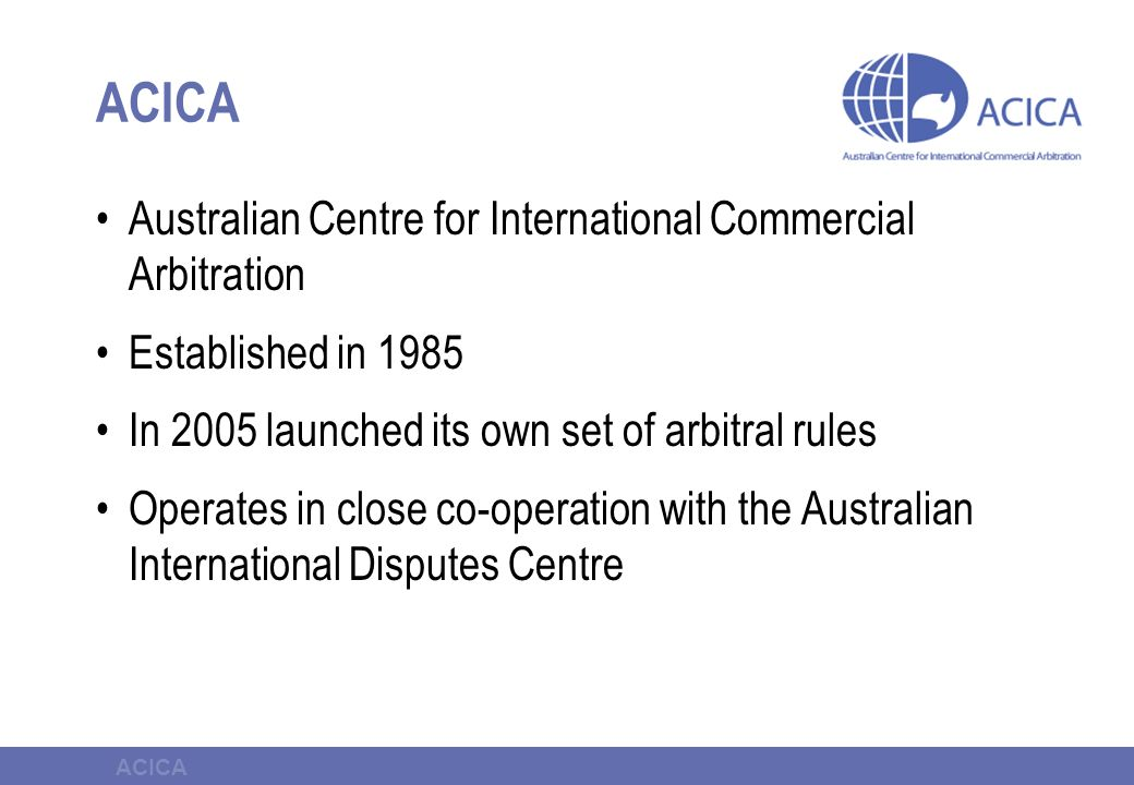 ACICA Australian Centre for International Commercial Arbitration Established in 1985 In 2005 launched its own set of arbitral rules Operates in close co-operation with the Australian International Disputes Centre