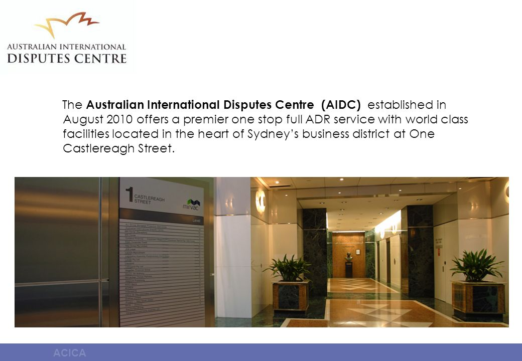 ACICA The Australian International Disputes Centre (AIDC) established in August 2010 offers a premier one stop full ADR service with world class facil
