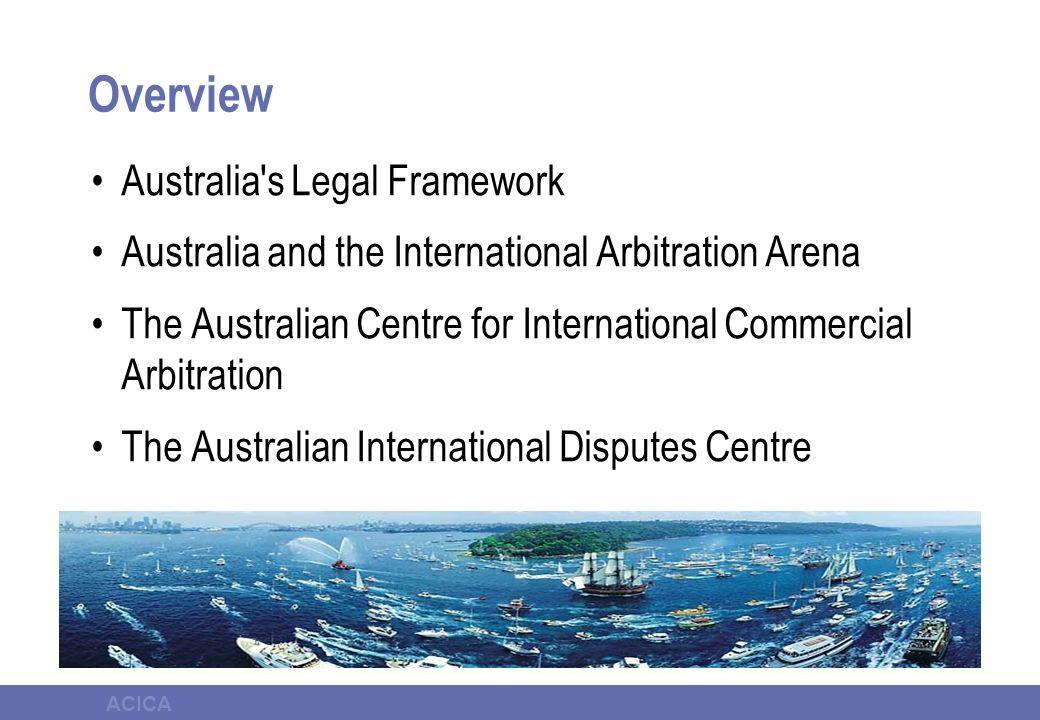 ACICA Overview Australia s Legal Framework Australia and the International Arbitration Arena The Australian Centre for International Commercial Arbitration The Australian International Disputes Centre