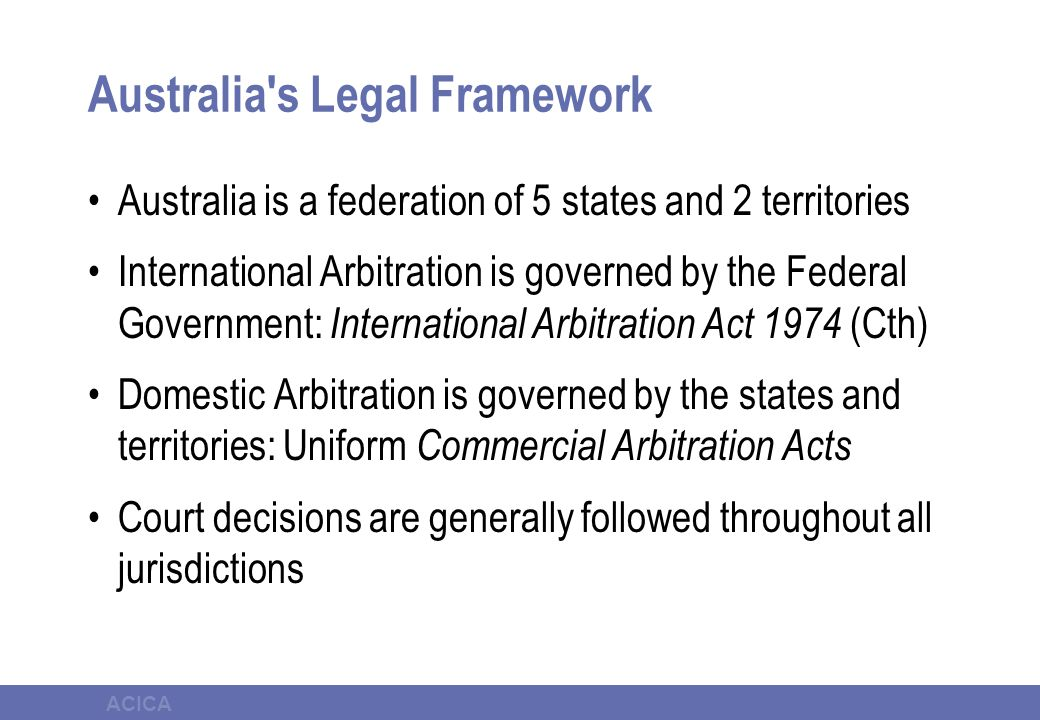 ACICA Australia's Legal Framework Australia is a federation of 5 states and 2 territories International Arbitration is governed by the Federal Governm
