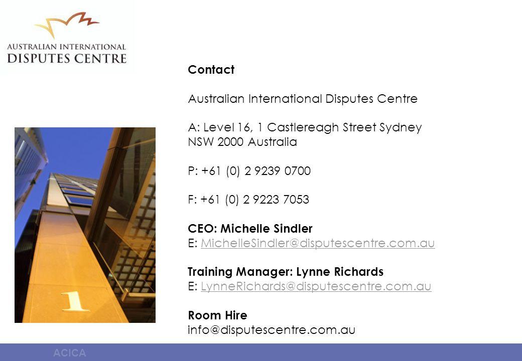 ACICA Contact Australian International Disputes Centre A: Level 16, 1 Castlereagh Street Sydney NSW 2000 Australia P: +61 (0) 2 9239 0700 F: +61 (0) 2 9223 7053 CEO: Michelle Sindler E: MichelleSindler@disputescentre.com.auMichelleSindler@disputescentre.com.au Training Manager: Lynne Richards E: LynneRichards@disputescentre.com.auLynneRichards@disputescentre.com.au Room Hire info@disputescentre.com.au