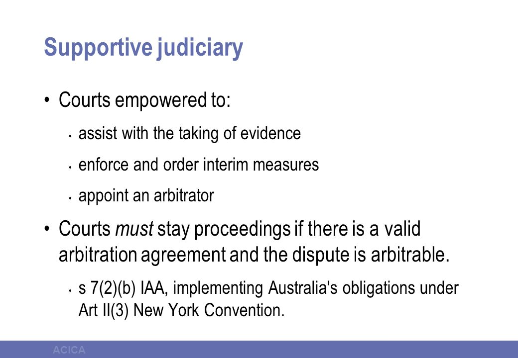 ACICA Supportive judiciary Courts empowered to: assist with the taking of evidence enforce and order interim measures appoint an arbitrator Courts must stay proceedings if there is a valid arbitration agreement and the dispute is arbitrable.