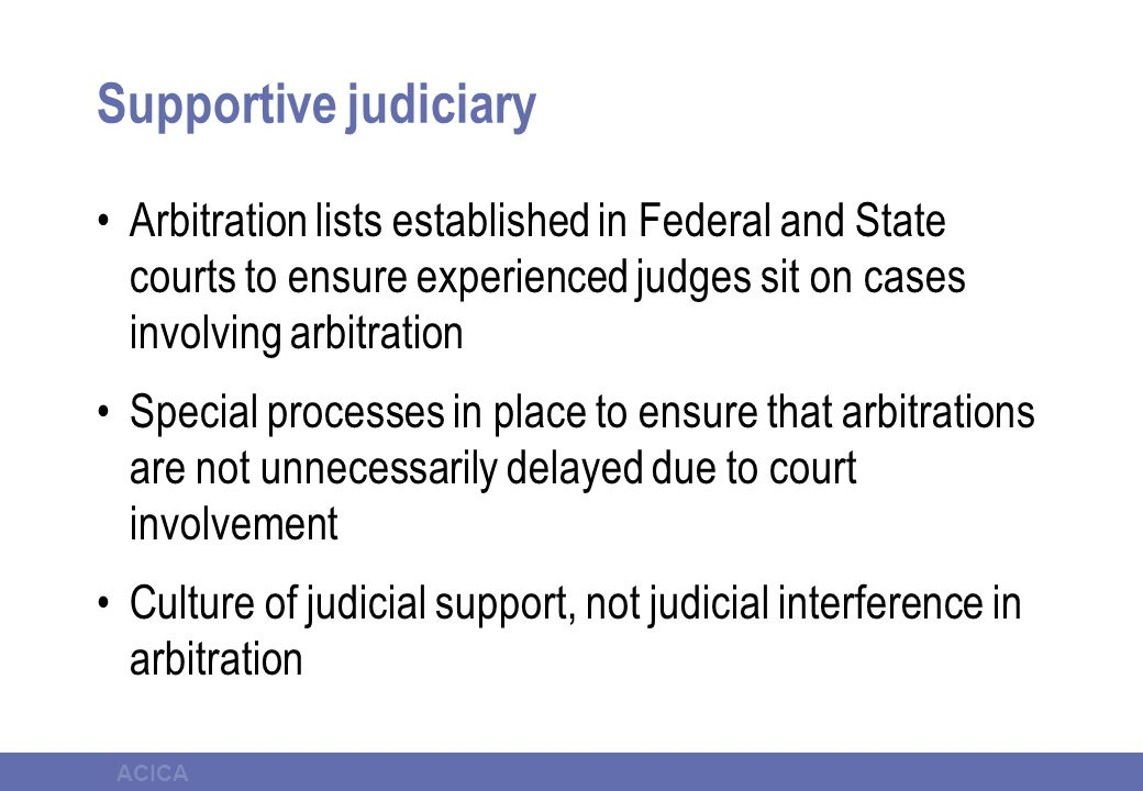 ACICA Supportive judiciary Arbitration lists established in Federal and State courts to ensure experienced judges sit on cases involving arbitration S