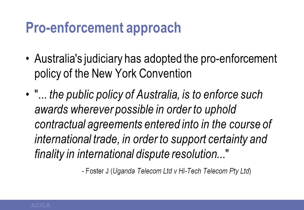ACICA Pro-enforcement approach Australia's judiciary has adopted the pro-enforcement policy of the New York Convention