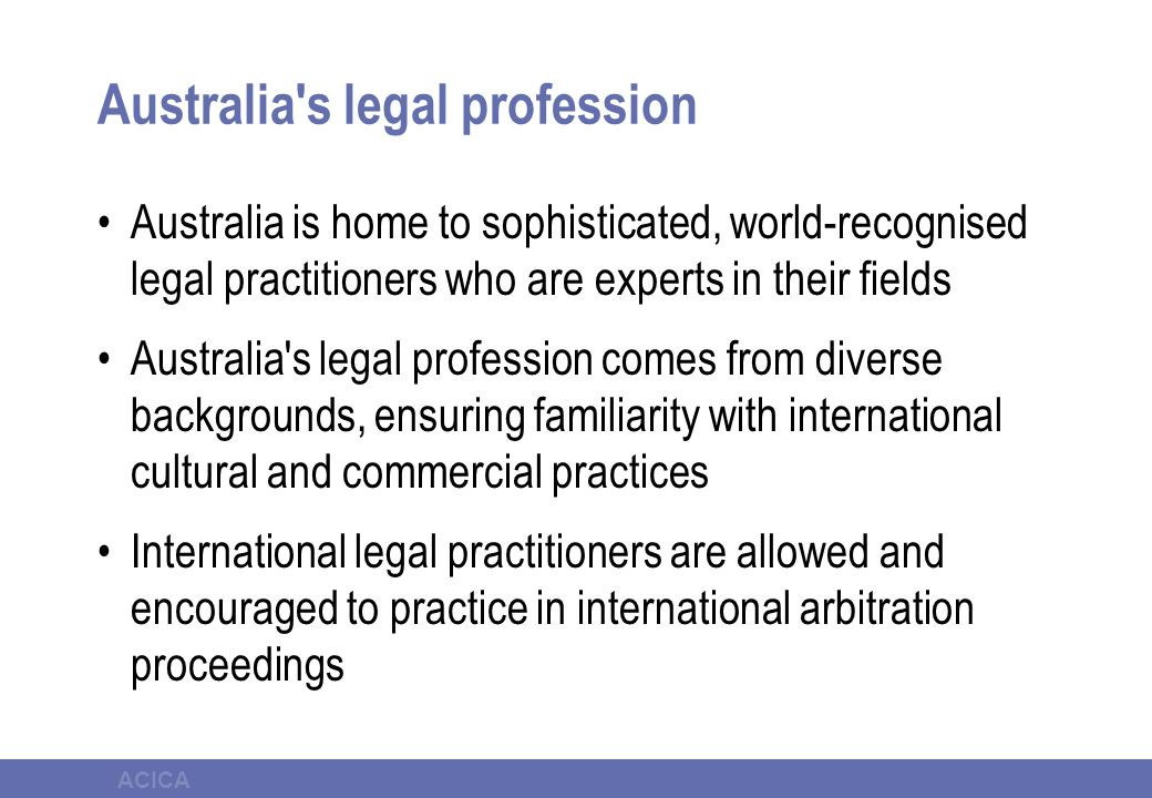 ACICA Australia s legal profession Australia is home to sophisticated, world-recognised legal practitioners who are experts in their fields Australia s legal profession comes from diverse backgrounds, ensuring familiarity with international cultural and commercial practices International legal practitioners are allowed and encouraged to practice in international arbitration proceedings