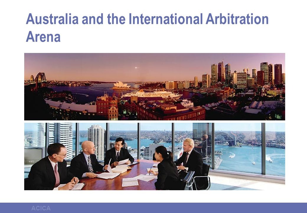 ACICA Key features of Australian IA Modern Legislation Supportive Judiciary Right to representation by counsel of choice Sophisticated legal profession Established facilities and logistic support Modest comparative cost
