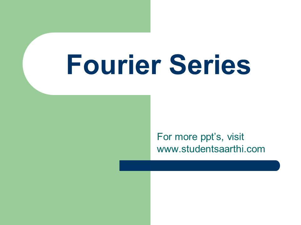 Fourier Series For more ppts, visit www.studentsaarthi.com