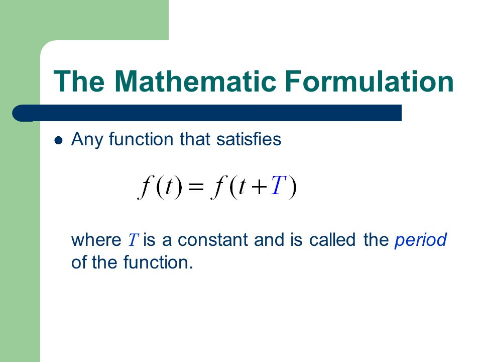 The Mathematic Formulation Any function that satisfies where T is a constant and is called the period of the function.