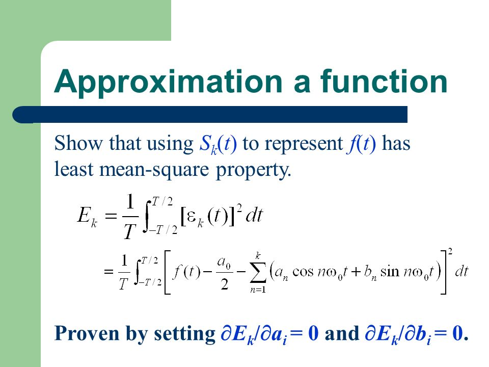 Approximation a function Show that using S k (t) to represent f(t) has least mean-square property. Proven by setting E k / a i = 0 and E k / b i = 0.