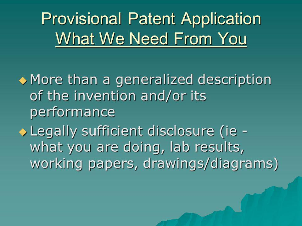 Provisional Patent Application What We Need From You More than a generalized description of the invention and/or its performance More than a generalized description of the invention and/or its performance Legally sufficient disclosure (ie - what you are doing, lab results, working papers, drawings/diagrams) Legally sufficient disclosure (ie - what you are doing, lab results, working papers, drawings/diagrams)