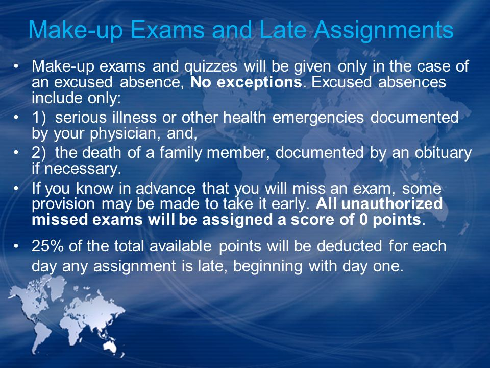 Make-up Exams and Late Assignments Make-up exams and quizzes will be given only in the case of an excused absence, No exceptions. Excused absences inc