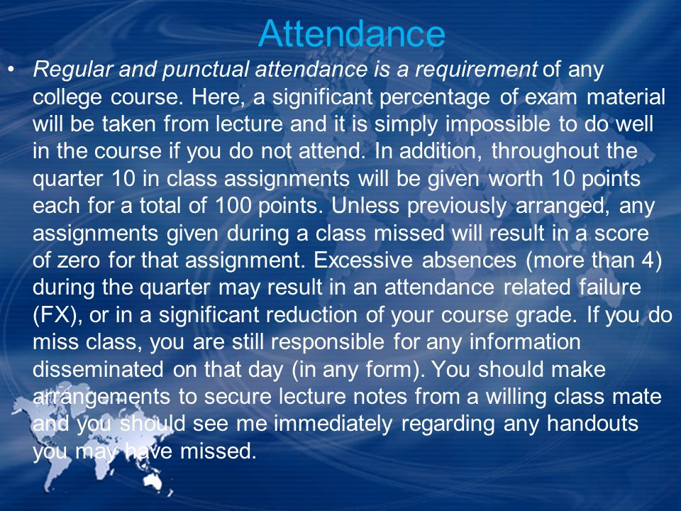Attendance Regular and punctual attendance is a requirement of any college course. Here, a significant percentage of exam material will be taken from