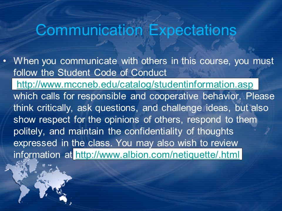 When you communicate with others in this course, you must follow the Student Code of Conduct (http://www.mccneb.edu/catalog/studentinformation.asp) wh