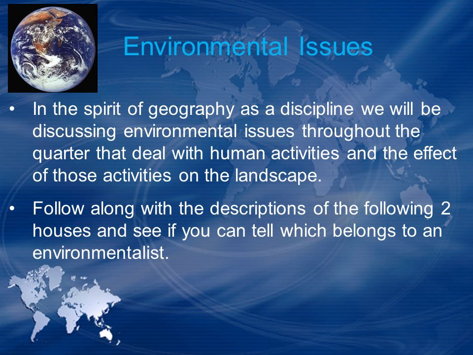 Environmental Issues In the spirit of geography as a discipline we will be discussing environmental issues throughout the quarter that deal with human