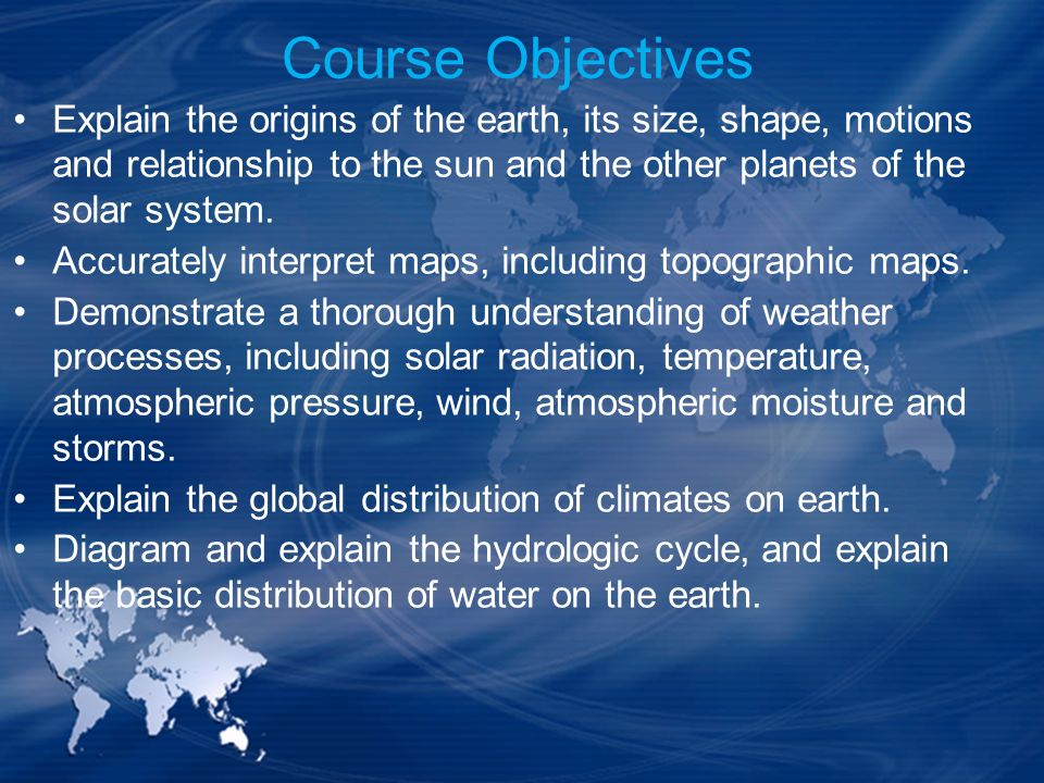 Course Objectives Explain the origins of the earth, its size, shape, motions and relationship to the sun and the other planets of the solar system. Ac