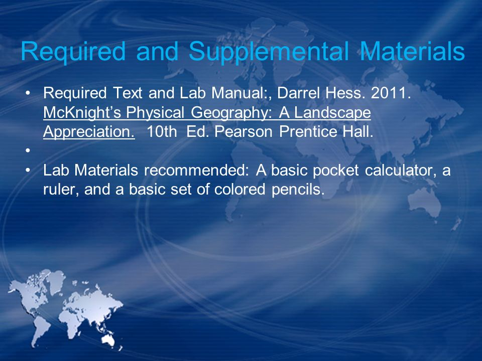 Required and Supplemental Materials Required Text and Lab Manual:, Darrel Hess. 2011. McKnights Physical Geography: A Landscape Appreciation. 10th Ed.