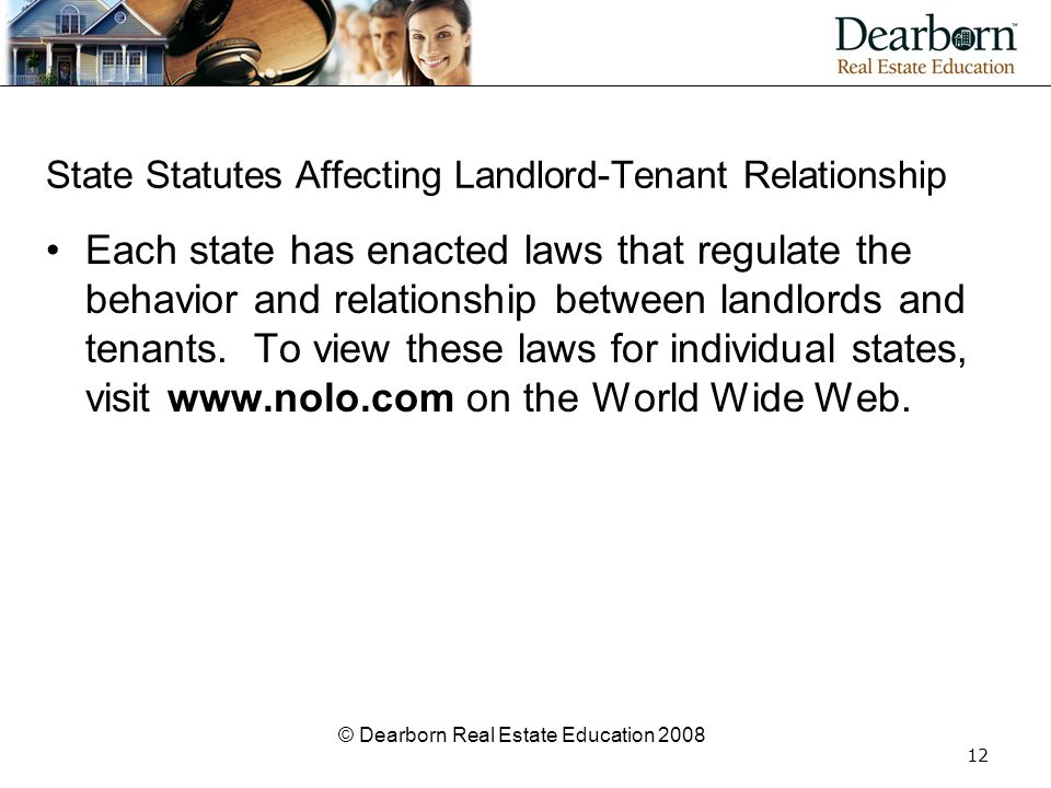 © Dearborn Real Estate Education 2008 12 State Statutes Affecting Landlord-Tenant Relationship Each state has enacted laws that regulate the behavior