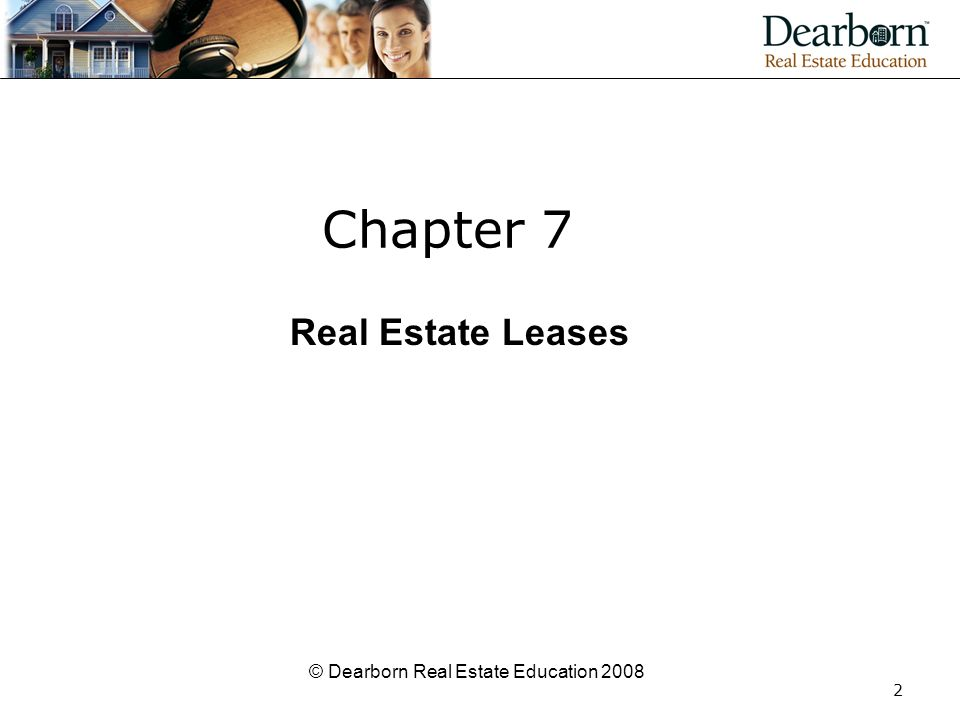 © Dearborn Real Estate Education 2008 2 Chapter 7 Real Estate Leases