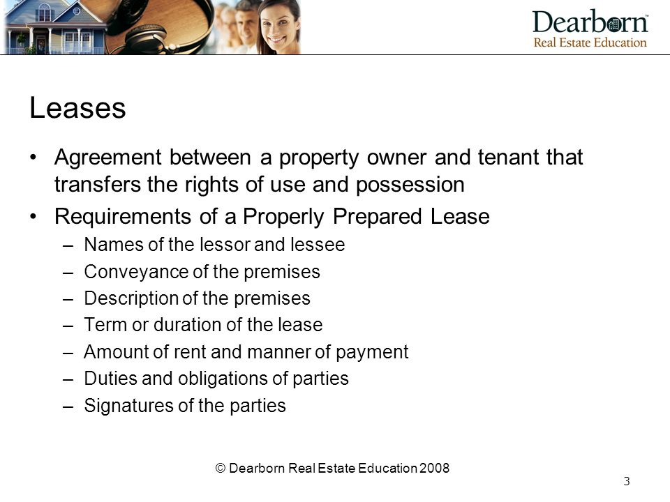 © Dearborn Real Estate Education 2008 3 Leases Agreement between a property owner and tenant that transfers the rights of use and possession Requireme