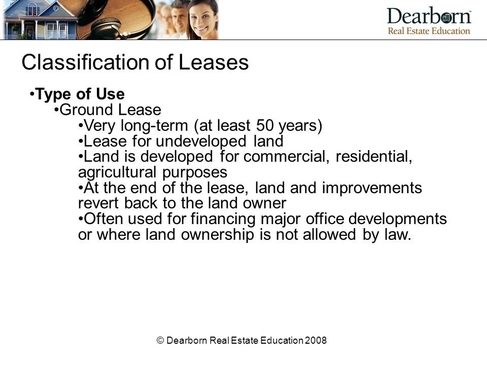 © Dearborn Real Estate Education 2008 Classification of Leases Type of Use Ground Lease Very long-term (at least 50 years) Lease for undeveloped land