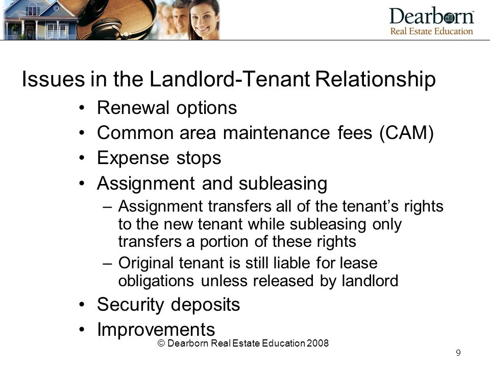 © Dearborn Real Estate Education 2008 9 Issues in the Landlord-Tenant Relationship Renewal options Common area maintenance fees (CAM) Expense stops As