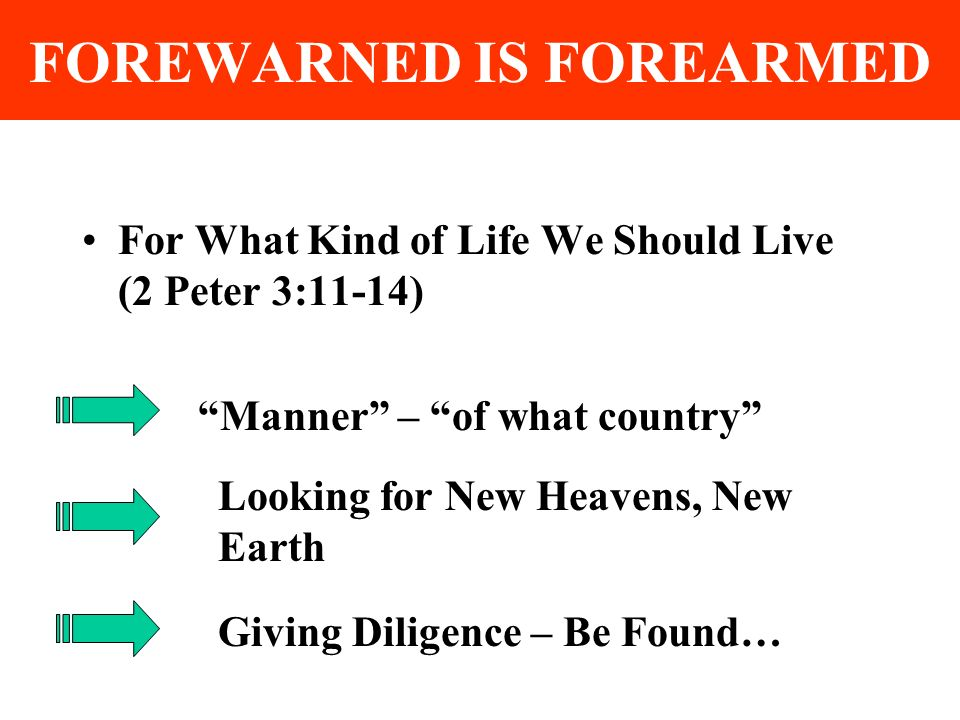 FOREWARNED IS FOREARMED For What Kind of Life We Should Live (2 Peter 3:11-14) Manner – of what country Looking for New Heavens, New Earth Giving Diligence – Be Found…