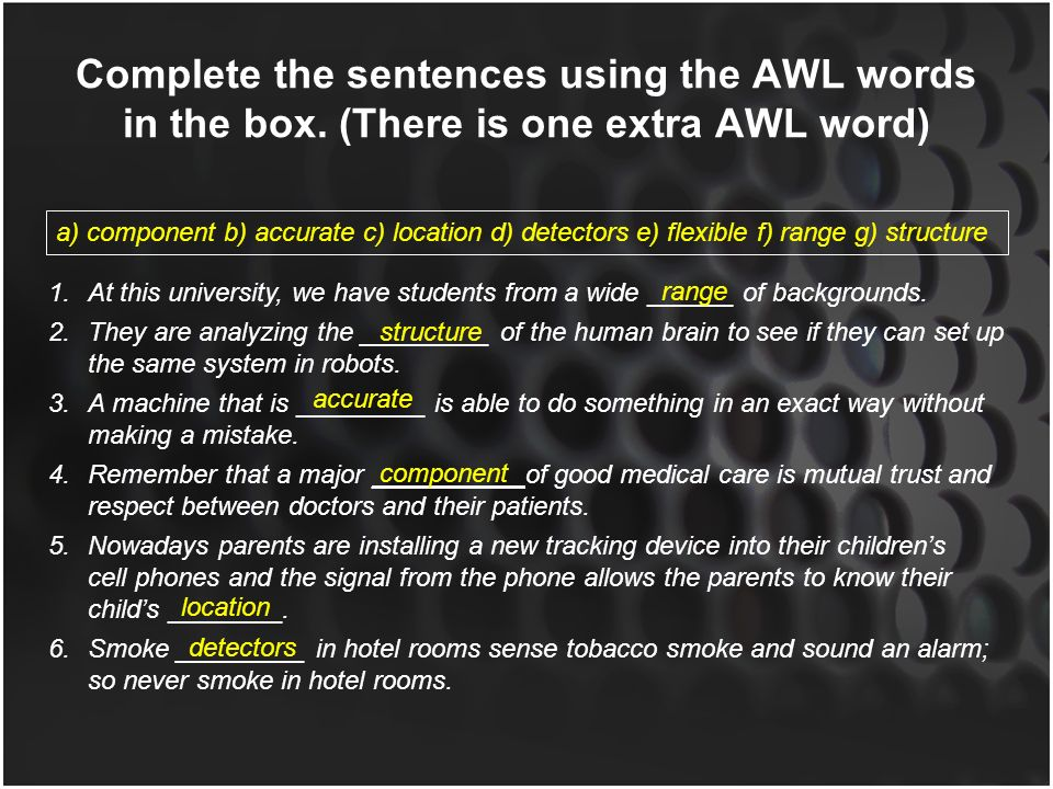 Complete the sentences using the AWL words in the box. (There is one extra AWL word) a) component b) accurate c) location d) detectors e) flexible f)