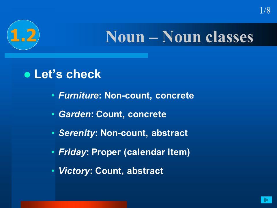 Noun – Noun classes Lets check Furniture: Non-count, concrete Garden: Count, concrete Serenity: Non-count, abstract Friday: Proper (calendar item) Vic