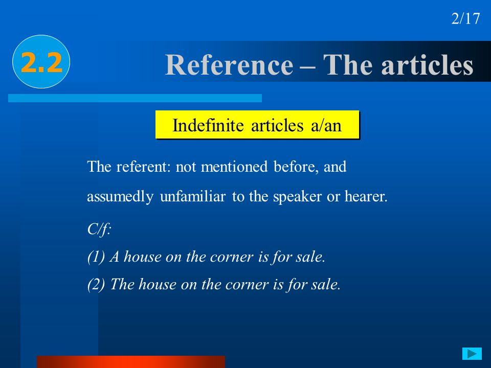 Reference – The articles 2.2 Indefinite articles a/an The referent: not mentioned before, and assumedly unfamiliar to the speaker or hearer. C/f: (1)