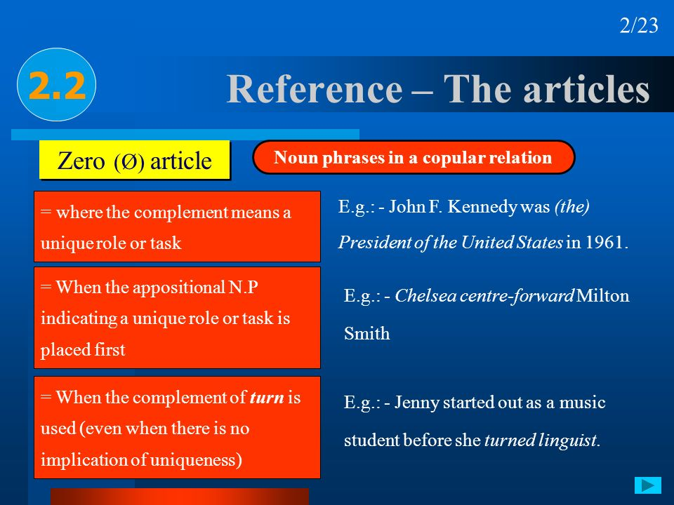 Reference – The articles 2.2 Zero (Ø) article Noun phrases in a copular relation = where the complement means a unique role or task E.g.: - John F. Ke