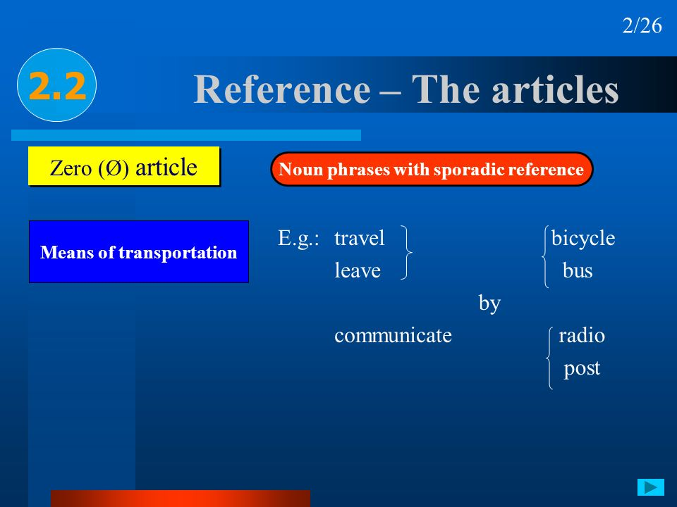 Reference – The articles 2.2 Zero (Ø) article Noun phrases with sporadic reference Means of transportation 2/26 E.g.:travel leave communicate by bicyc
